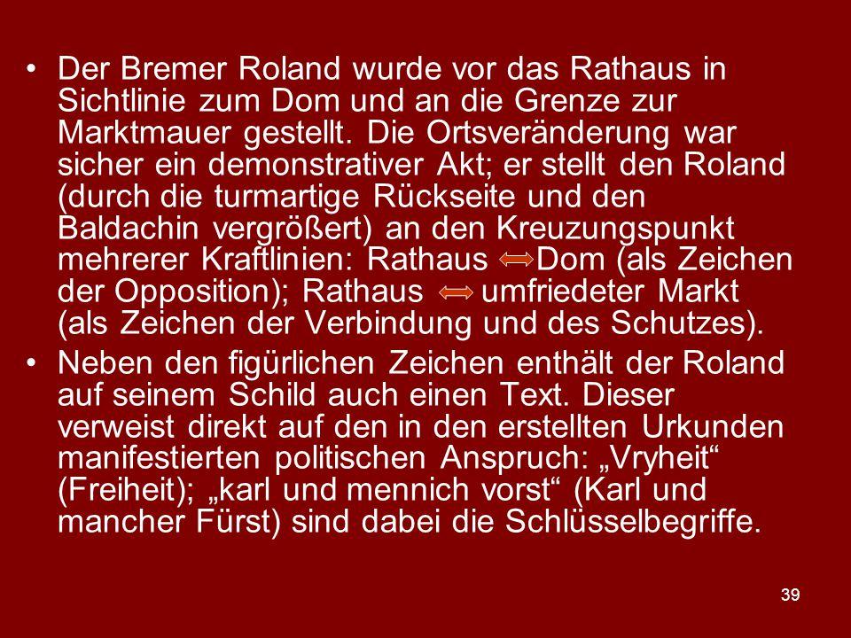 39 Der Bremer Roland wurde vor das Rathaus in Sichtlinie zum Dom und an die Grenze zur Marktmauer gestellt. Die Ortsveränderung war sicher ein demonst