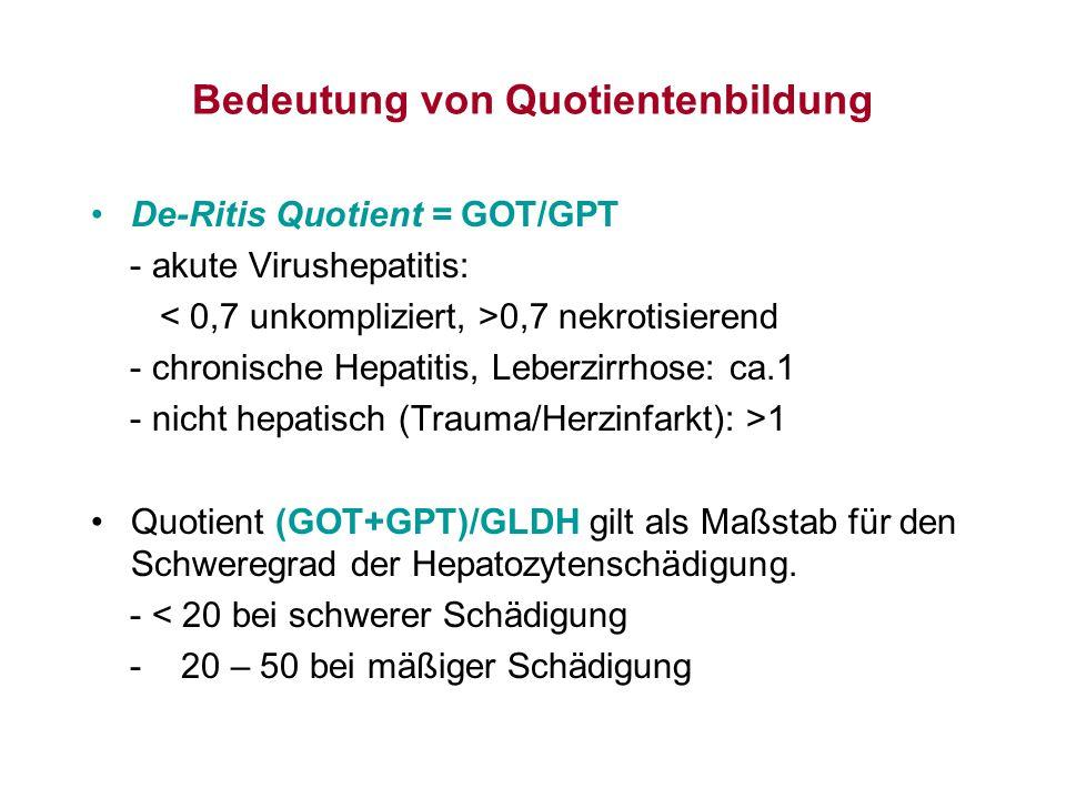 Bedeutung von Quotientenbildung De-Ritis Quotient = GOT/GPT - akute Virushepatitis: 0,7 nekrotisierend - chronische Hepatitis, Leberzirrhose: ca.1 - n