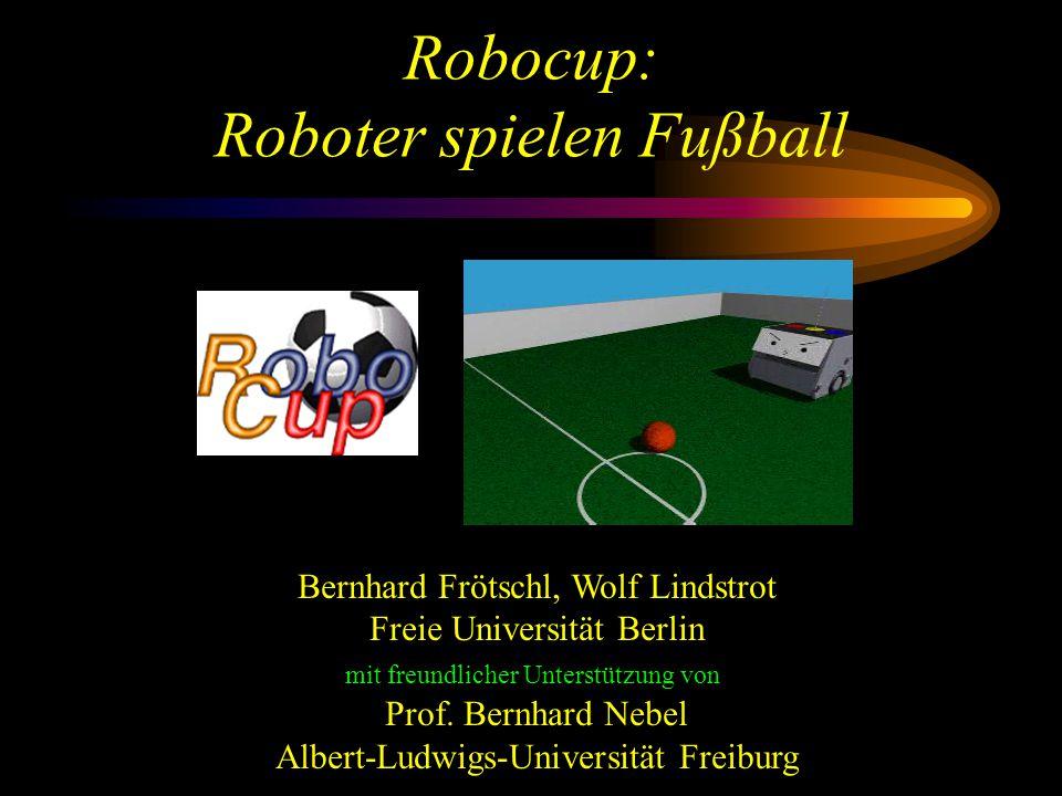 Robocup: Roboter spielen Fußball Bernhard Frötschl, Wolf Lindstrot Freie Universität Berlin mit freundlicher Unterstützung von Prof.