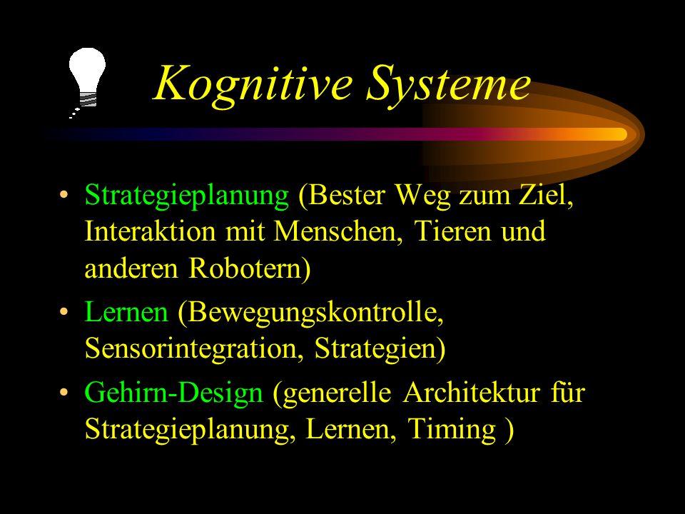 Kognitive Systeme Strategieplanung (Bester Weg zum Ziel, Interaktion mit Menschen, Tieren und anderen Robotern) Lernen (Bewegungskontrolle, Sensorintegration, Strategien) Gehirn-Design (generelle Architektur für Strategieplanung, Lernen, Timing )