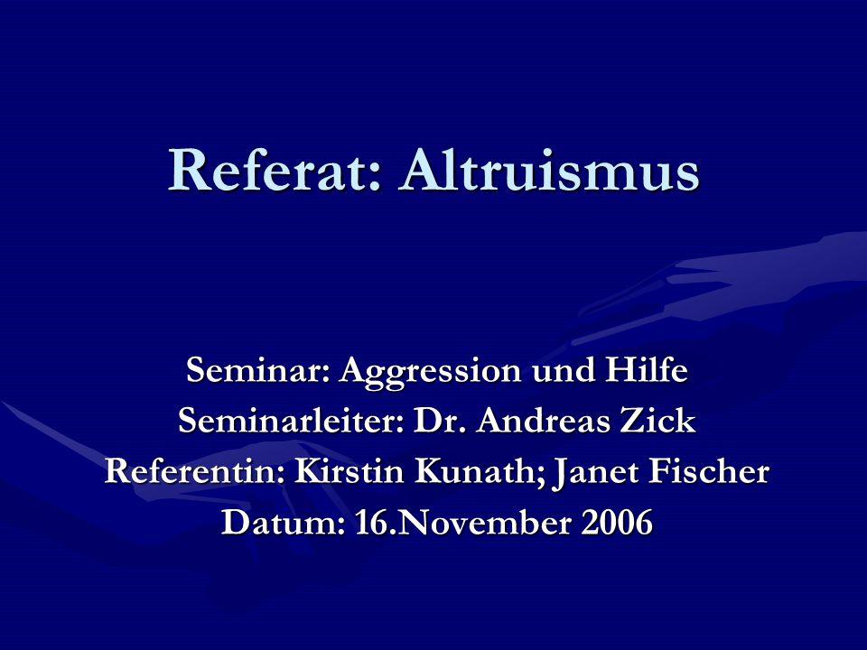 Referat: Altruismus Seminar: Aggression und Hilfe Seminarleiter: Dr. Andreas Zick Referentin: Kirstin Kunath; Janet Fischer Datum: 16.November 2006
