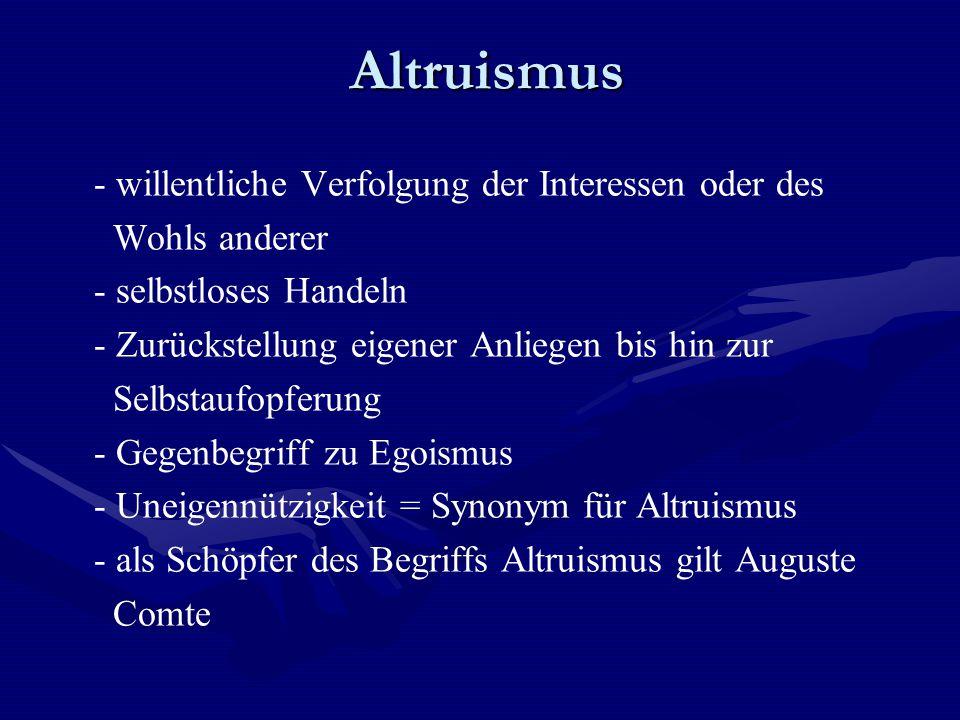Altruismus Altruismus - willentliche Verfolgung der Interessen oder des Wohls anderer - selbstloses Handeln - Zurückstellung eigener Anliegen bis hin