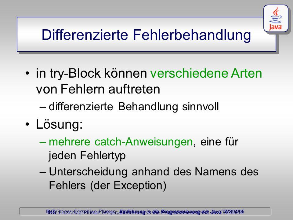 """IKG Gröger, Dörschlag, Plümer, """"Einführung in die Programmierung mit Java WS04/05 Dörschlag IKG; Dörschlag, Plümer, Gröger; Einführung in die Programmierung mit Java WS03/04 Differenzierte Fehlerbehandlung in try-Block können verschiedene Arten von Fehlern auftreten –differenzierte Behandlung sinnvoll Lösung: –mehrere catch-Anweisungen, eine für jeden Fehlertyp –Unterscheidung anhand des Namens des Fehlers (der Exception)"""