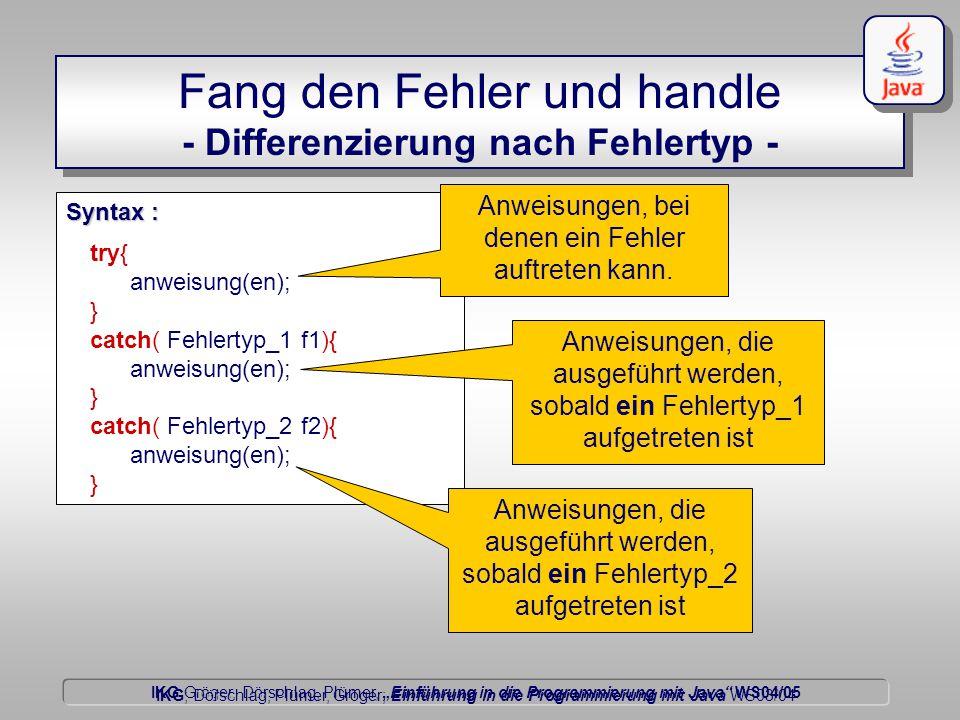 """IKG Gröger, Dörschlag, Plümer, """"Einführung in die Programmierung mit Java WS04/05 Dörschlag IKG; Dörschlag, Plümer, Gröger; Einführung in die Programmierung mit Java WS03/04 Fang den Fehler und handle - Differenzierung nach Fehlertyp - try{ anweisung(en); } catch( Fehlertyp_1 f1){ anweisung(en); } catch( Fehlertyp_2 f2){ anweisung(en); } Syntax : Anweisungen, bei denen ein Fehler auftreten kann."""