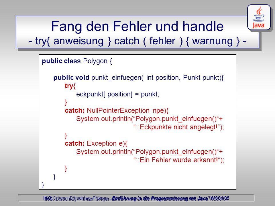 """IKG Gröger, Dörschlag, Plümer, """"Einführung in die Programmierung mit Java WS04/05 Dörschlag IKG; Dörschlag, Plümer, Gröger; Einführung in die Programmierung mit Java WS03/04 public class Polygon { public void punkt_einfuegen( int position, Punkt punkt){ try{ eckpunkt[ position] = punkt; } catch( NullPointerException npe){ System.out.println( Polygon.punkt_einfuegen() + ::Eckpunkte nicht angelegt! ); } catch( Exception e){ System.out.println( Polygon.punkt_einfuegen() + ::Ein Fehler wurde erkannt! ); } Fang den Fehler und handle - try{ anweisung } catch ( fehler ) { warnung } -"""