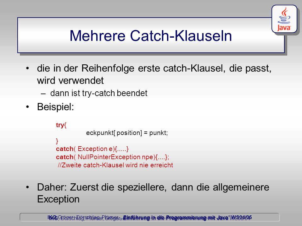 """IKG Gröger, Dörschlag, Plümer, """"Einführung in die Programmierung mit Java WS04/05 Dörschlag IKG; Dörschlag, Plümer, Gröger; Einführung in die Programmierung mit Java WS03/04 Mehrere Catch-Klauseln die in der Reihenfolge erste catch-Klausel, die passt, wird verwendet –dann ist try-catch beendet Beispiel: try{ eckpunkt[ position] = punkt; } catch( Exception e){.....} catch( NullPointerException npe){....}; //Zweite catch-Klausel wird nie erreicht Daher: Zuerst die speziellere, dann die allgemeinere Exception"""