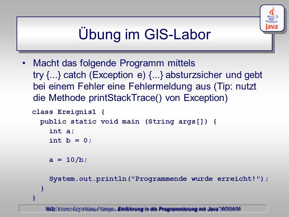 """IKG Gröger, Dörschlag, Plümer, """"Einführung in die Programmierung mit Java WS04/05 Dörschlag IKG; Dörschlag, Plümer, Gröger; Einführung in die Programmierung mit Java WS03/04 Übung im GIS-Labor Macht das folgende Programm mittels try {...} catch (Exception e) {...} absturzsicher und gebt bei einem Fehler eine Fehlermeldung aus (Tip: nutzt die Methode printStackTrace() von Exception) class Ereignis1 { public static void main (String args[]) { int a; int b = 0; a = 10/b; System.out.println( Programmende wurde erreicht! ); }"""