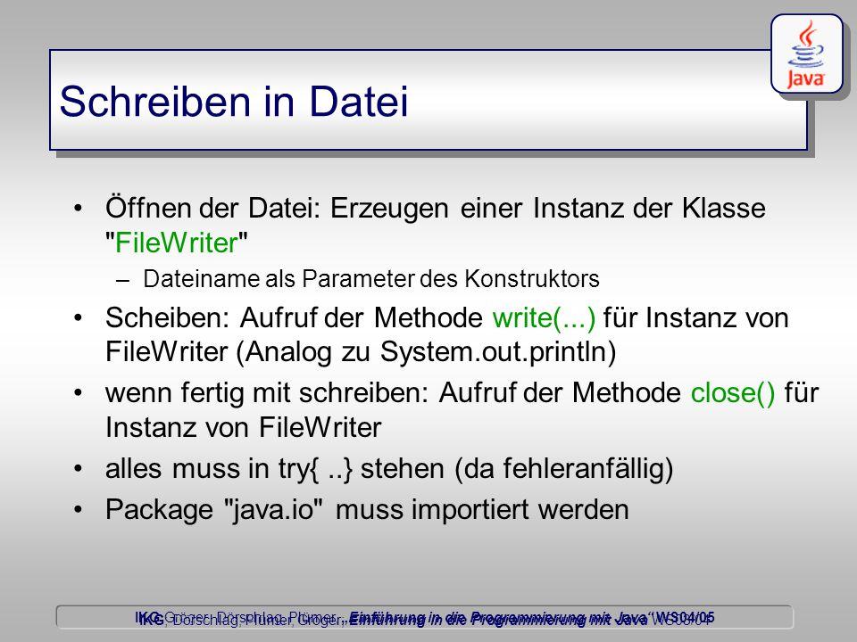 """IKG Gröger, Dörschlag, Plümer, """"Einführung in die Programmierung mit Java WS04/05 Dörschlag IKG; Dörschlag, Plümer, Gröger; Einführung in die Programmierung mit Java WS03/04 Schreiben in Datei Öffnen der Datei: Erzeugen einer Instanz der Klasse FileWriter –Dateiname als Parameter des Konstruktors Scheiben: Aufruf der Methode write(...) für Instanz von FileWriter (Analog zu System.out.println) wenn fertig mit schreiben: Aufruf der Methode close() für Instanz von FileWriter alles muss in try{..} stehen (da fehleranfällig) Package java.io muss importiert werden"""