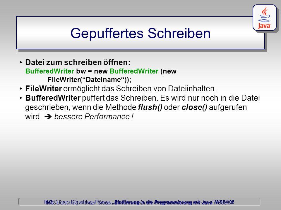 """IKG Gröger, Dörschlag, Plümer, """"Einführung in die Programmierung mit Java WS04/05 Dörschlag IKG; Dörschlag, Plümer, Gröger; Einführung in die Programmierung mit Java WS03/04 Gepuffertes Schreiben Datei zum schreiben öffnen: BufferedWriter bw = new BufferedWriter (new FileWriter( Dateiname )); FileWriter ermöglicht das Schreiben von Dateiinhalten."""