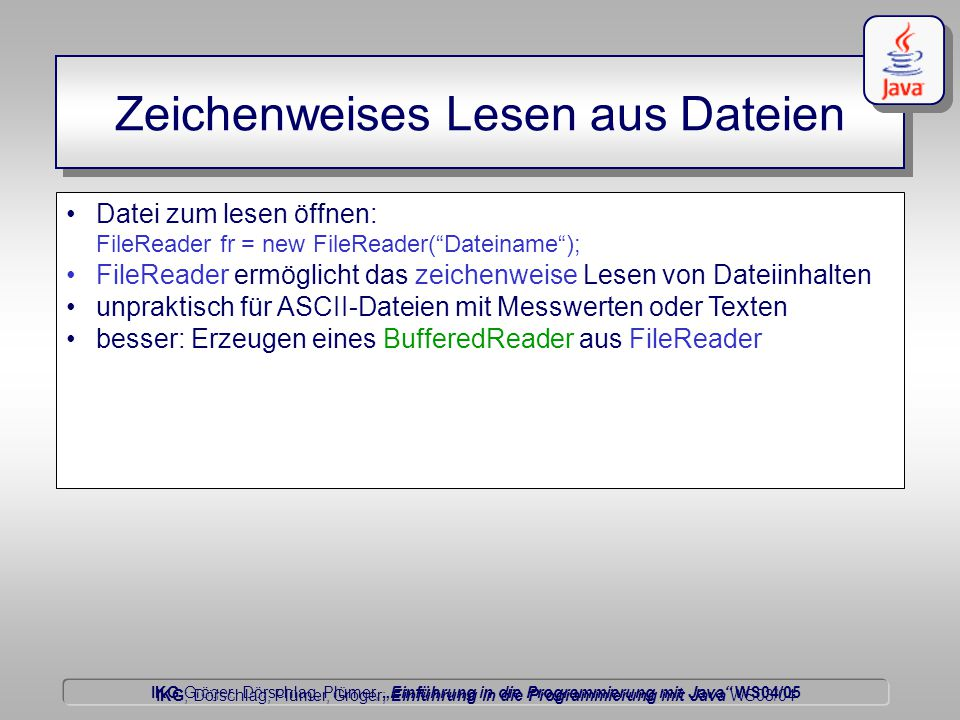 """IKG Gröger, Dörschlag, Plümer, """"Einführung in die Programmierung mit Java WS04/05 Dörschlag IKG; Dörschlag, Plümer, Gröger; Einführung in die Programmierung mit Java WS03/04 Datei zum lesen öffnen: FileReader fr = new FileReader( Dateiname ); FileReader ermöglicht das zeichenweise Lesen von Dateiinhalten unpraktisch für ASCII-Dateien mit Messwerten oder Texten besser: Erzeugen eines BufferedReader aus FileReader Zeichenweises Lesen aus Dateien"""