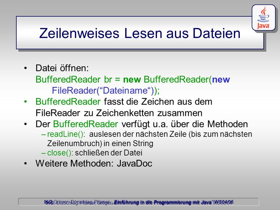 """IKG Gröger, Dörschlag, Plümer, """"Einführung in die Programmierung mit Java WS04/05 Dörschlag IKG; Dörschlag, Plümer, Gröger; Einführung in die Programmierung mit Java WS03/04 Zeilenweises Lesen aus Dateien Datei öffnen: BufferedReader br = new BufferedReader(new FileReader( Dateiname )); BufferedReader fasst die Zeichen aus dem FileReader zu Zeichenketten zusammen Der BufferedReader verfügt u.a."""