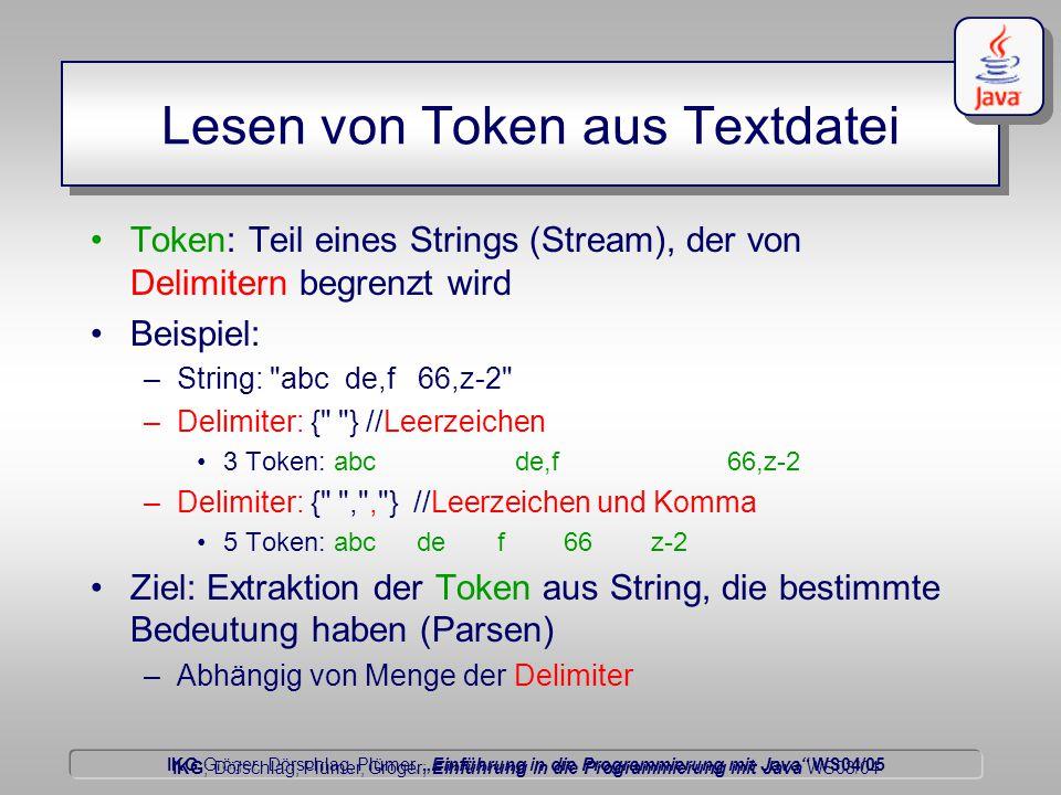 """IKG Gröger, Dörschlag, Plümer, """"Einführung in die Programmierung mit Java WS04/05 Dörschlag IKG; Dörschlag, Plümer, Gröger; Einführung in die Programmierung mit Java WS03/04 Lesen von Token aus Textdatei Token: Teil eines Strings (Stream), der von Delimitern begrenzt wird Beispiel: –String: abc de,f 66,z-2 –Delimiter: { } //Leerzeichen 3 Token: abcde,f66,z-2 –Delimiter: { , , } //Leerzeichen und Komma 5 Token: abc de f 66 z-2 Ziel: Extraktion der Token aus String, die bestimmte Bedeutung haben (Parsen) –Abhängig von Menge der Delimiter"""