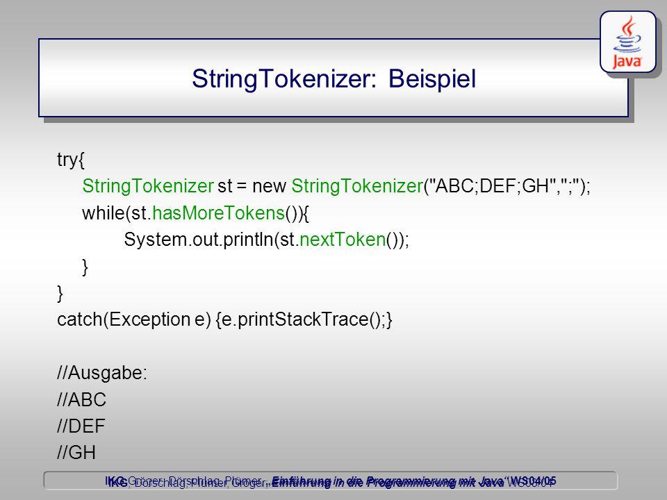 """IKG Gröger, Dörschlag, Plümer, """"Einführung in die Programmierung mit Java WS04/05 Dörschlag IKG; Dörschlag, Plümer, Gröger; Einführung in die Programmierung mit Java WS03/04 StringTokenizer: Beispiel try{ StringTokenizer st = new StringTokenizer( ABC;DEF;GH , ; ); while(st.hasMoreTokens()){ System.out.println(st.nextToken()); } catch(Exception e) {e.printStackTrace();} //Ausgabe: //ABC //DEF //GH"""