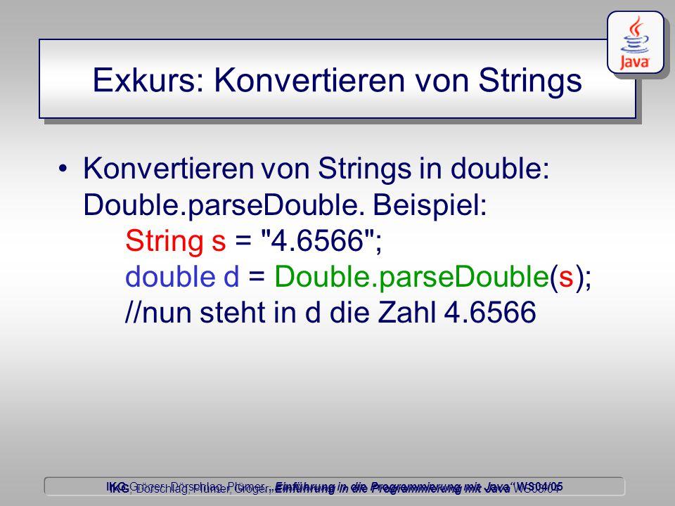 """IKG Gröger, Dörschlag, Plümer, """"Einführung in die Programmierung mit Java WS04/05 Dörschlag IKG; Dörschlag, Plümer, Gröger; Einführung in die Programmierung mit Java WS03/04 Exkurs: Konvertieren von Strings Konvertieren von Strings in double: Double.parseDouble."""