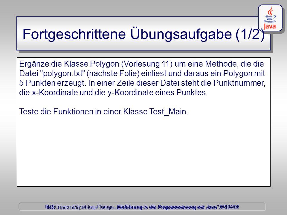 """IKG Gröger, Dörschlag, Plümer, """"Einführung in die Programmierung mit Java WS04/05 Dörschlag IKG; Dörschlag, Plümer, Gröger; Einführung in die Programmierung mit Java WS03/04 Fortgeschrittene Übungsaufgabe (1/2) Ergänze die Klasse Polygon (Vorlesung 11) um eine Methode, die die Datei polygon.txt (nächste Folie) einliest und daraus ein Polygon mit 5 Punkten erzeugt."""