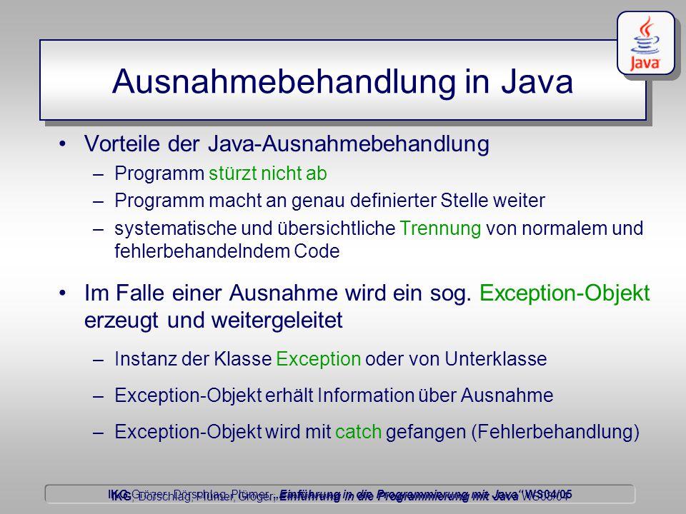 """IKG Gröger, Dörschlag, Plümer, """"Einführung in die Programmierung mit Java WS04/05 Dörschlag IKG; Dörschlag, Plümer, Gröger; Einführung in die Programmierung mit Java WS03/04 Ausnahmebehandlung in Java Vorteile der Java-Ausnahmebehandlung –Programm stürzt nicht ab –Programm macht an genau definierter Stelle weiter –systematische und übersichtliche Trennung von normalem und fehlerbehandelndem Code Im Falle einer Ausnahme wird ein sog."""
