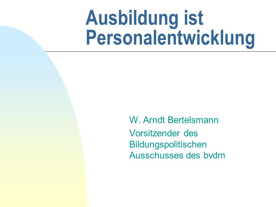 Ausbildung ist Personalentwicklung W. Arndt Bertelsmann Vorsitzender des Bildungspolitischen Ausschusses des bvdm