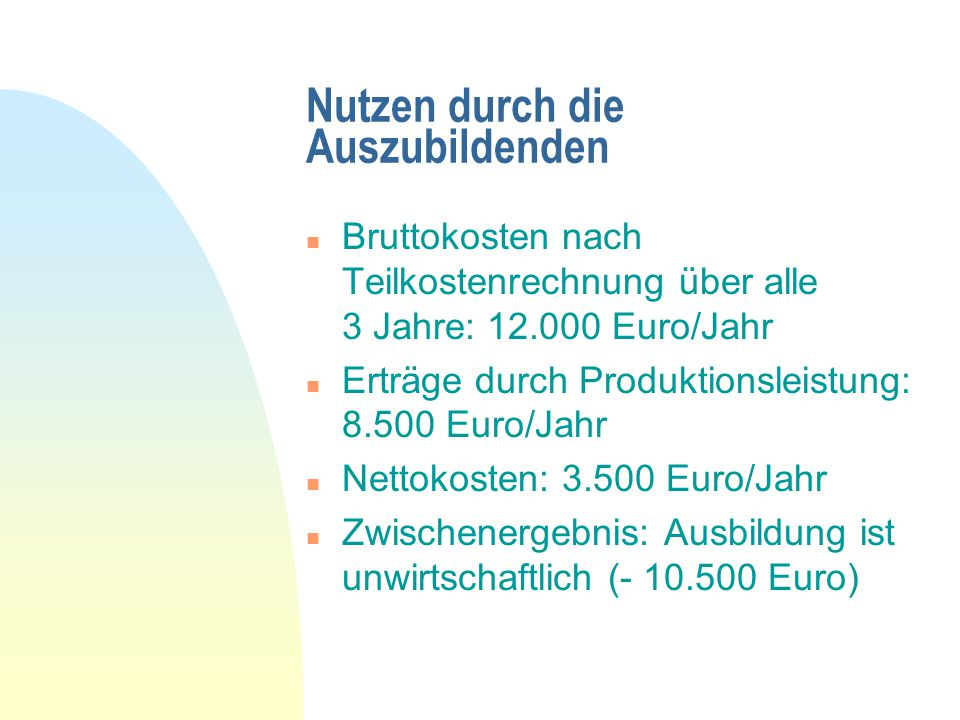 Nutzen durch die Auszubildenden n Bruttokosten nach Teilkostenrechnung über alle 3 Jahre: 12.000 Euro/Jahr n Erträge durch Produktionsleistung: 8.500