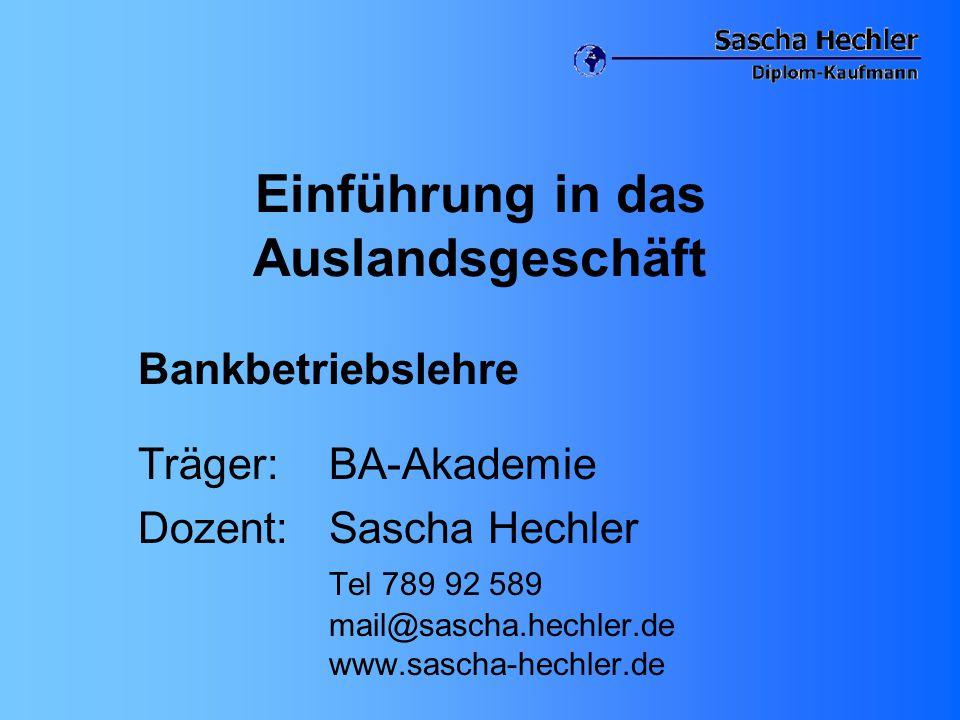 Einführung in das Auslandsgeschäft Bankbetriebslehre Träger: BA-Akademie Dozent: Sascha Hechler Tel 789 92 589 mail@sascha.hechler.de www.sascha-hechl
