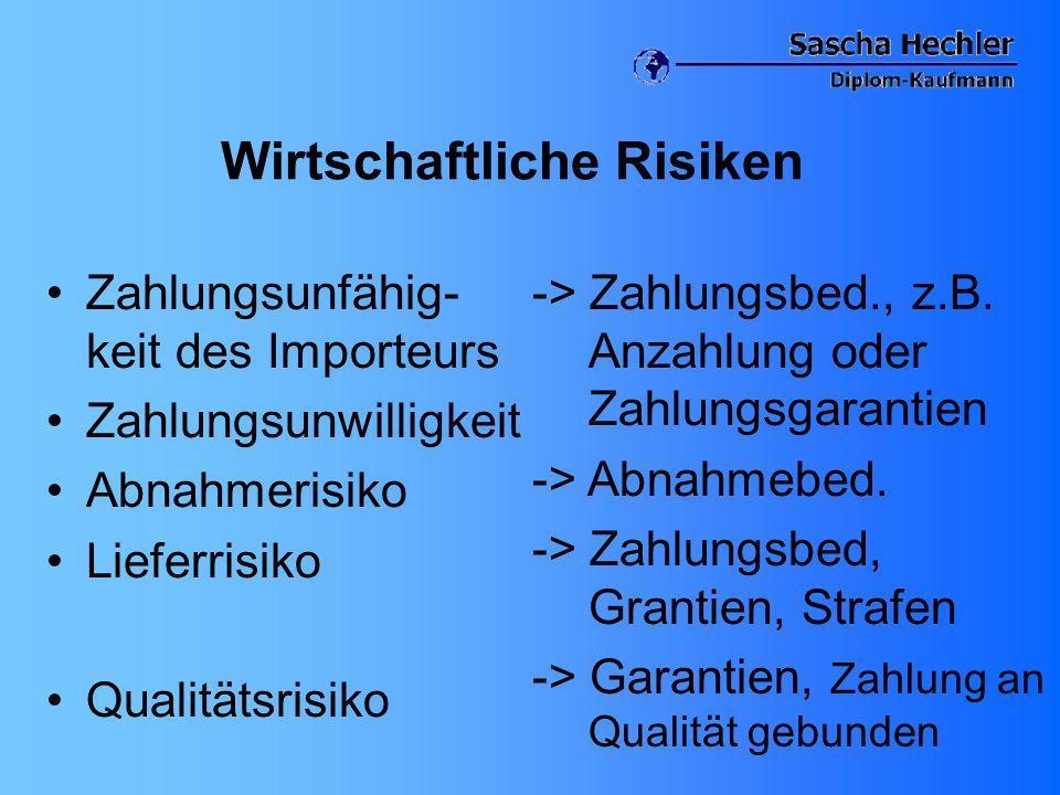 Wirtschaftliche Risiken Zahlungsunfähig- keit des Importeurs Zahlungsunwilligkeit Abnahmerisiko Lieferrisiko Qualitätsrisiko -> Zahlungsbed., z.B. Anz