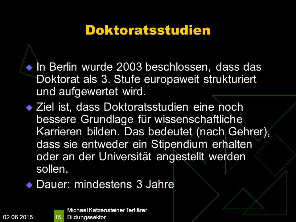 02.06.2015 Michael Katzensteiner Tertiärer Bildungssektor 15 Doktoratsstudien  In Berlin wurde 2003 beschlossen, dass das Doktorat als 3.