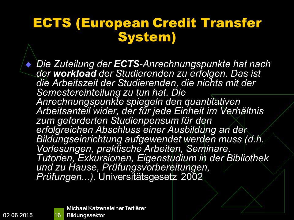 02.06.2015 Michael Katzensteiner Tertiärer Bildungssektor 16 ECTS (European Credit Transfer System)  Die Zuteilung der ECTS-Anrechnungspunkte hat nach der workload der Studierenden zu erfolgen.