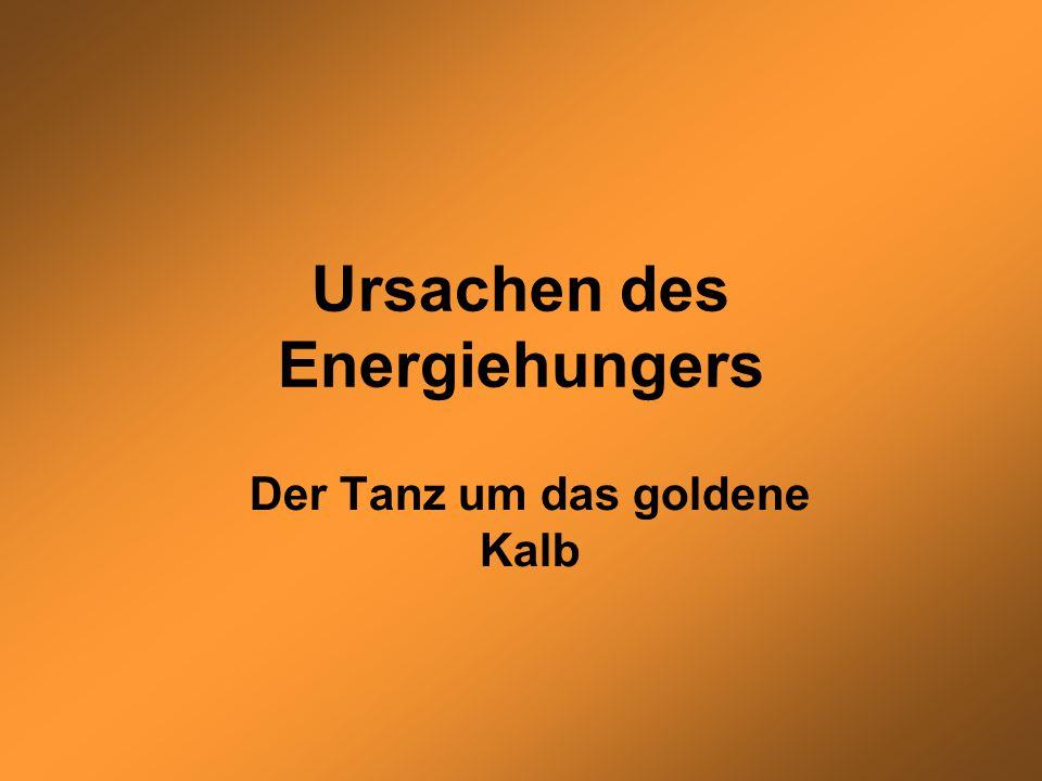 Ursachen des Energiehungers Der Tanz um das goldene Kalb