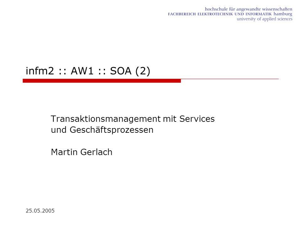 25.05.2005 infm2 :: AW1 :: SOA (2) Transaktionsmanagement mit Services und Geschäftsprozessen Martin Gerlach