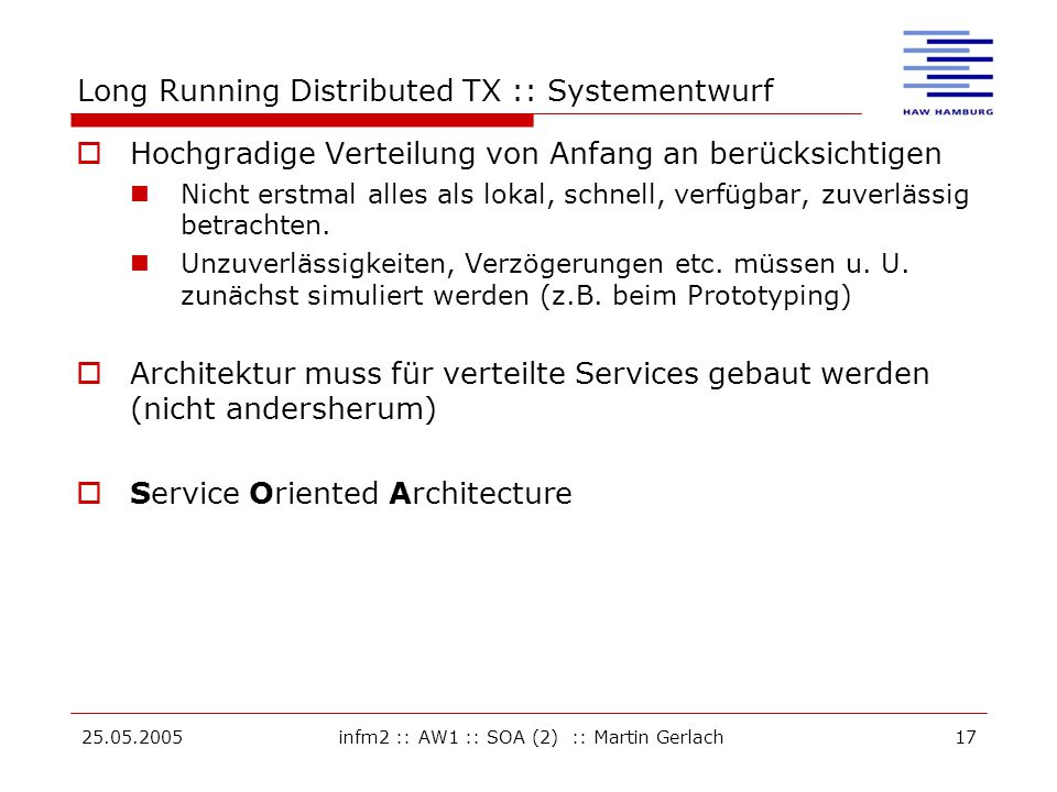 25.05.2005infm2 :: AW1 :: SOA (2) :: Martin Gerlach17 Long Running Distributed TX :: Systementwurf  Hochgradige Verteilung von Anfang an berücksichtigen Nicht erstmal alles als lokal, schnell, verfügbar, zuverlässig betrachten.
