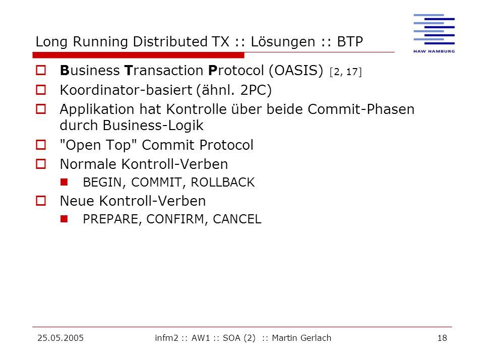25.05.2005infm2 :: AW1 :: SOA (2) :: Martin Gerlach18 Long Running Distributed TX :: Lösungen :: BTP  Business Transaction Protocol (OASIS) [2, 17]  Koordinator-basiert (ähnl.