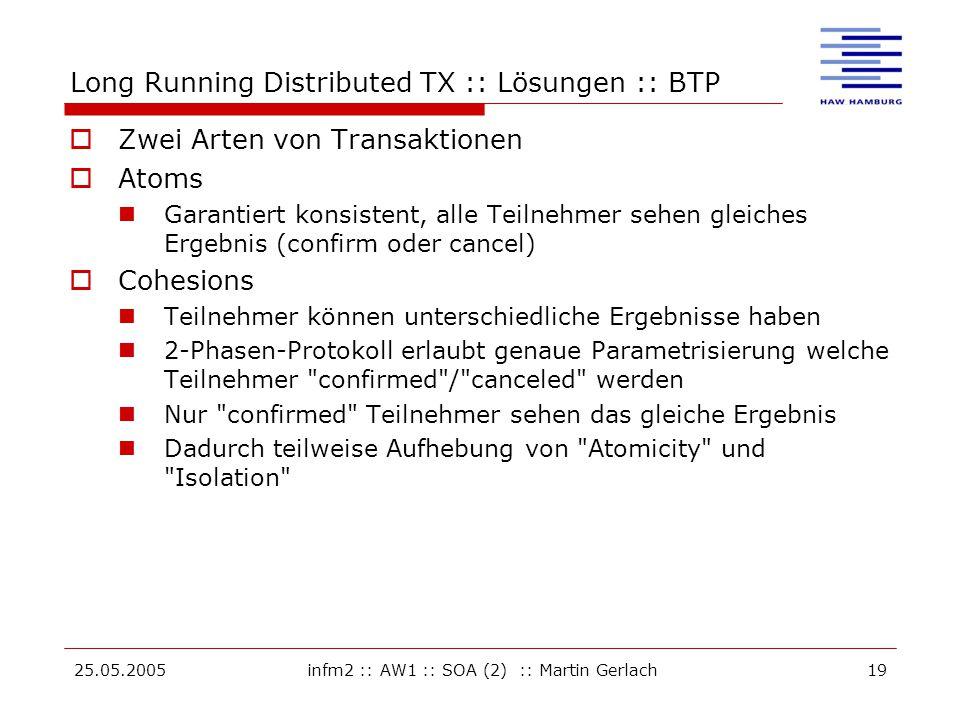 25.05.2005infm2 :: AW1 :: SOA (2) :: Martin Gerlach19 Long Running Distributed TX :: Lösungen :: BTP  Zwei Arten von Transaktionen  Atoms Garantiert konsistent, alle Teilnehmer sehen gleiches Ergebnis (confirm oder cancel)  Cohesions Teilnehmer können unterschiedliche Ergebnisse haben 2-Phasen-Protokoll erlaubt genaue Parametrisierung welche Teilnehmer confirmed / canceled werden Nur confirmed Teilnehmer sehen das gleiche Ergebnis Dadurch teilweise Aufhebung von Atomicity und Isolation