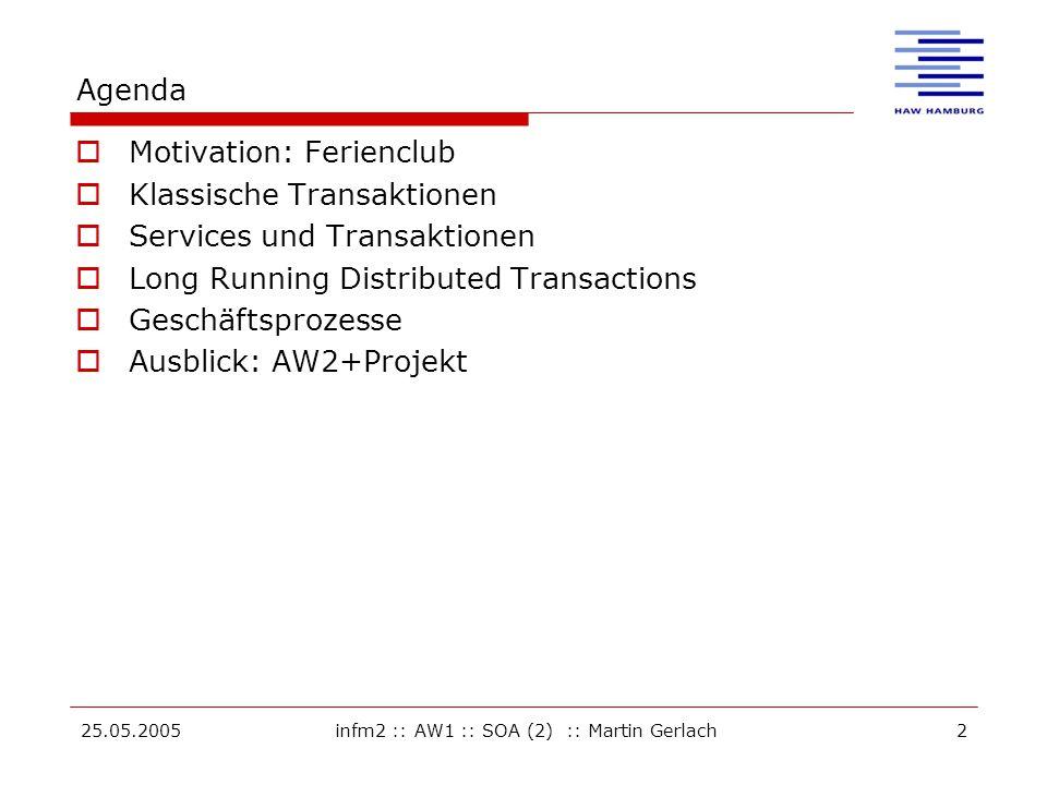 25.05.2005infm2 :: AW1 :: SOA (2) :: Martin Gerlach2 Agenda  Motivation: Ferienclub  Klassische Transaktionen  Services und Transaktionen  Long Running Distributed Transactions  Geschäftsprozesse  Ausblick: AW2+Projekt