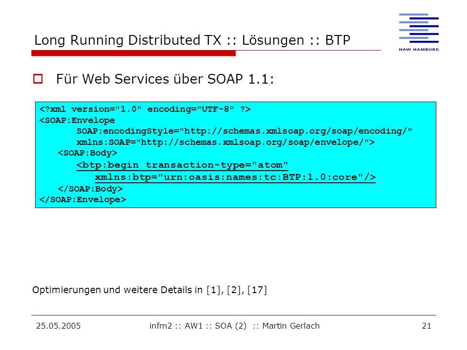 25.05.2005infm2 :: AW1 :: SOA (2) :: Martin Gerlach21 Long Running Distributed TX :: Lösungen :: BTP Optimierungen und weitere Details in [1], [2], [17] <SOAP:Envelope SOAP:encodingStyle= http://schemas.xmlsoap.org/soap/encoding/ xmlns:SOAP= http://schemas.xmlsoap.org/soap/envelope/ > <btp:begin transaction-type= atom xmlns:btp= urn:oasis:names:tc:BTP:1.0:core />  Für Web Services über SOAP 1.1: