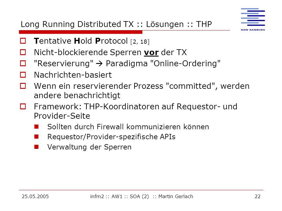 25.05.2005infm2 :: AW1 :: SOA (2) :: Martin Gerlach22 Long Running Distributed TX :: Lösungen :: THP  Tentative Hold Protocol [2, 18]  Nicht-blockierende Sperren vor der TX  Reservierung  Paradigma Online-Ordering  Nachrichten-basiert  Wenn ein reservierender Prozess committed , werden andere benachrichtigt  Framework: THP-Koordinatoren auf Requestor- und Provider-Seite Sollten durch Firewall kommunizieren können Requestor/Provider-spezifische APIs Verwaltung der Sperren