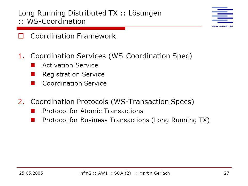 25.05.2005infm2 :: AW1 :: SOA (2) :: Martin Gerlach27 Long Running Distributed TX :: Lösungen :: WS-Coordination  Coordination Framework 1.Coordination Services (WS-Coordination Spec) Activation Service Registration Service Coordination Service 2.Coordination Protocols (WS-Transaction Specs) Protocol for Atomic Transactions Protocol for Business Transactions (Long Running TX)
