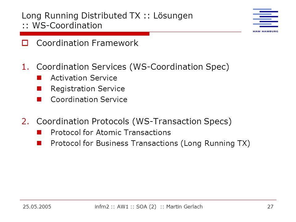 25.05.2005infm2 :: AW1 :: SOA (2) :: Martin Gerlach27 Long Running Distributed TX :: Lösungen :: WS-Coordination  Coordination Framework 1.Coordination Services (WS-Coordination Spec) Activation Service Registration Service Coordination Service 2.Coordination Protocols (WS-Transaction Specs) Protocol for Atomic Transactions Protocol for Business Transactions (Long Running TX)