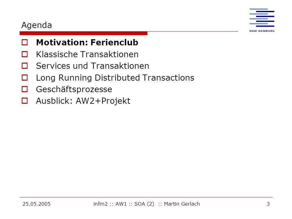 25.05.2005infm2 :: AW1 :: SOA (2) :: Martin Gerlach3 Agenda  Motivation: Ferienclub  Klassische Transaktionen  Services und Transaktionen  Long Running Distributed Transactions  Geschäftsprozesse  Ausblick: AW2+Projekt