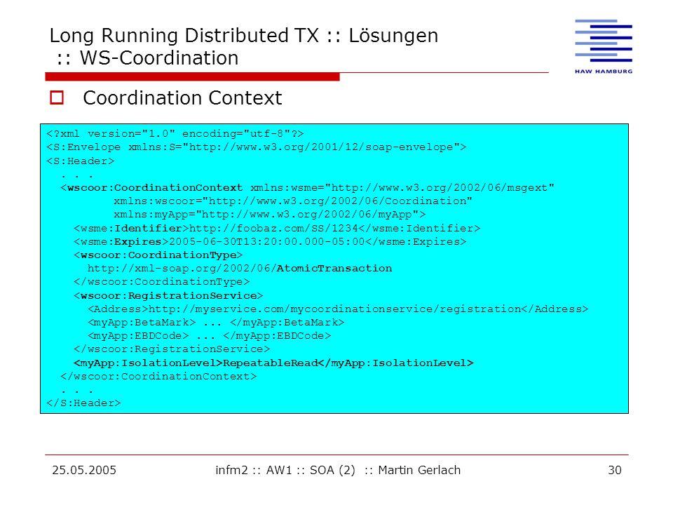 25.05.2005infm2 :: AW1 :: SOA (2) :: Martin Gerlach30 Long Running Distributed TX :: Lösungen :: WS-Coordination  Coordination Context... <wscoor:Coo
