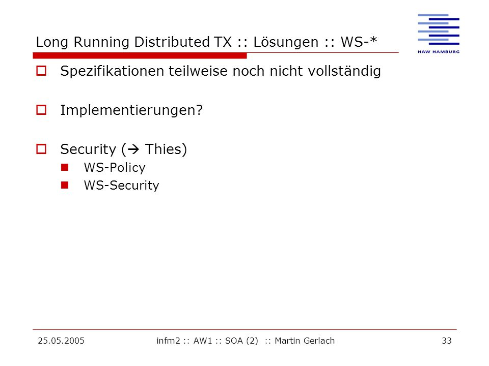 25.05.2005infm2 :: AW1 :: SOA (2) :: Martin Gerlach33 Long Running Distributed TX :: Lösungen :: WS-*  Spezifikationen teilweise noch nicht vollständig  Implementierungen.