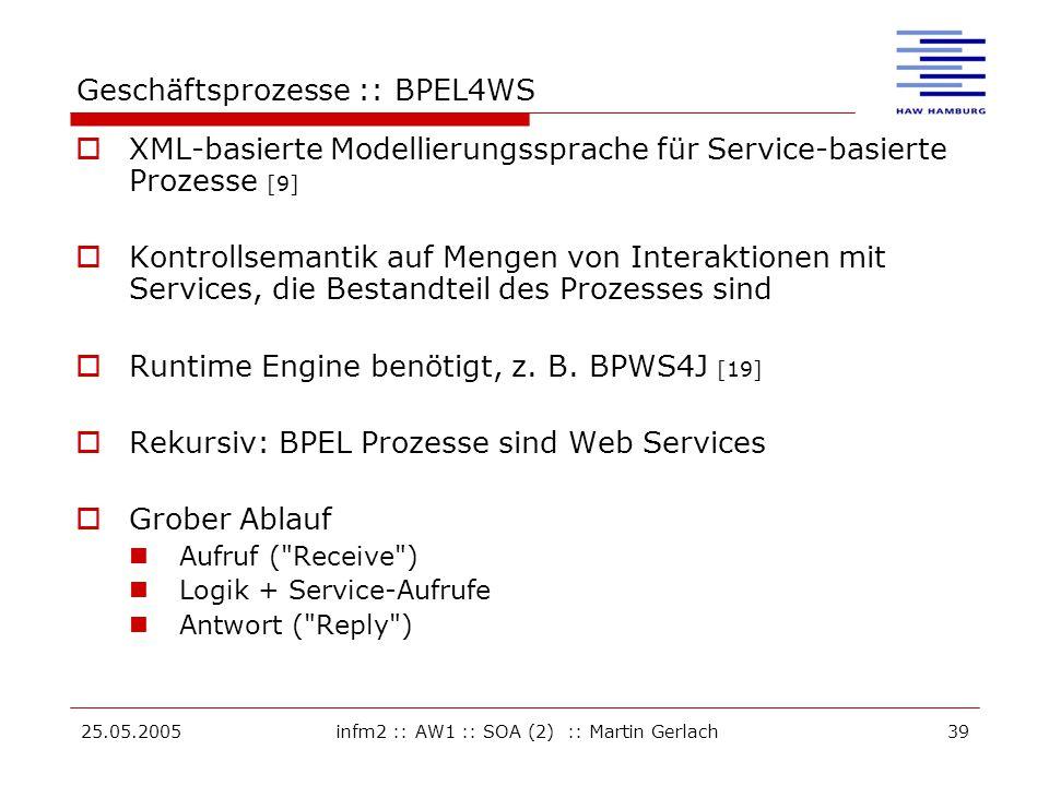 25.05.2005infm2 :: AW1 :: SOA (2) :: Martin Gerlach39 Geschäftsprozesse :: BPEL4WS  XML-basierte Modellierungssprache für Service-basierte Prozesse [9]  Kontrollsemantik auf Mengen von Interaktionen mit Services, die Bestandteil des Prozesses sind  Runtime Engine benötigt, z.