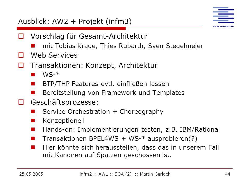 25.05.2005infm2 :: AW1 :: SOA (2) :: Martin Gerlach44 Ausblick: AW2 + Projekt (infm3)  Vorschlag für Gesamt-Architektur mit Tobias Kraue, Thies Rubarth, Sven Stegelmeier  Web Services  Transaktionen: Konzept, Architektur WS-* BTP/THP Features evtl.