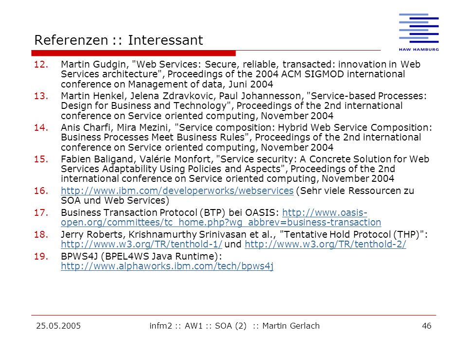25.05.2005infm2 :: AW1 :: SOA (2) :: Martin Gerlach46 Referenzen :: Interessant 12.Martin Gudgin, Web Services: Secure, reliable, transacted: innovation in Web Services architecture , Proceedings of the 2004 ACM SIGMOD international conference on Management of data, Juni 2004 13.Martin Henkel, Jelena Zdravkovic, Paul Johannesson, Service-based Processes: Design for Business and Technology , Proceedings of the 2nd international conference on Service oriented computing, November 2004 14.Anis Charfi, Mira Mezini, Service composition: Hybrid Web Service Composition: Business Processes Meet Business Rules , Proceedings of the 2nd international conference on Service oriented computing, November 2004 15.Fabien Baligand, Valérie Monfort, Service security: A Concrete Solution for Web Services Adaptability Using Policies and Aspects , Proceedings of the 2nd international conference on Service oriented computing, November 2004 16.http://www.ibm.com/developerworks/webservices (Sehr viele Ressourcen zu SOA und Web Services)http://www.ibm.com/developerworks/webservices 17.Business Transaction Protocol (BTP) bei OASIS: http://www.oasis- open.org/committees/tc_home.php?wg_abbrev=business-transactionhttp://www.oasis- open.org/committees/tc_home.php?wg_abbrev=business-transaction 18.Jerry Roberts, Krishnamurthy Srinivasan et al., Tentative Hold Protocol (THP) : http://www.w3.org/TR/tenthold-1/ und http://www.w3.org/TR/tenthold-2/ http://www.w3.org/TR/tenthold-1/http://www.w3.org/TR/tenthold-2/ 19.BPWS4J (BPEL4WS Java Runtime): http://www.alphaworks.ibm.com/tech/bpws4j http://www.alphaworks.ibm.com/tech/bpws4j
