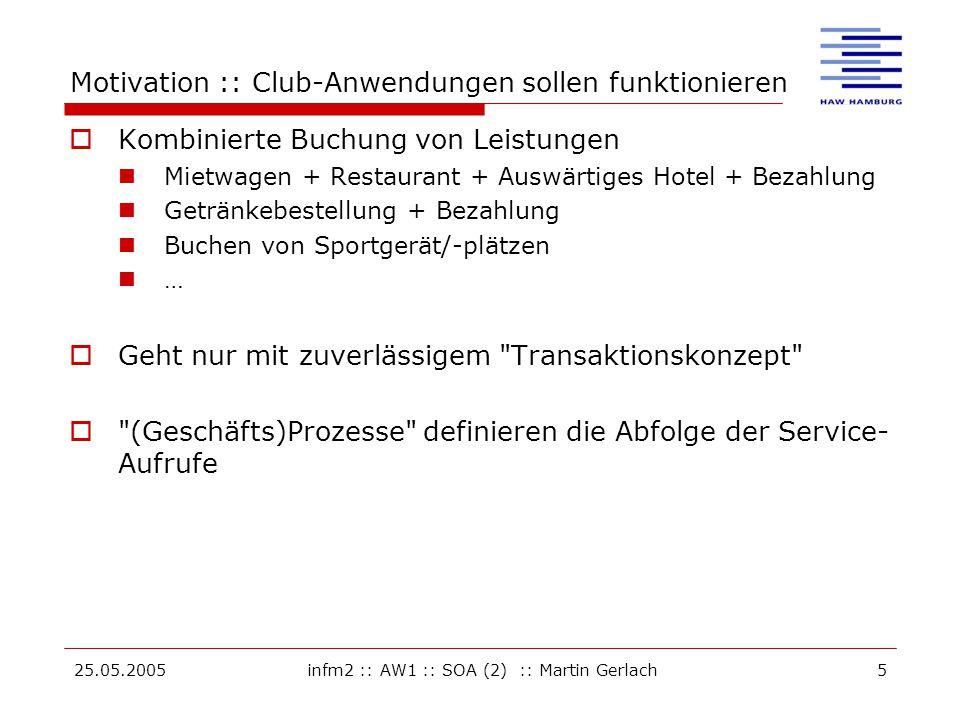25.05.2005infm2 :: AW1 :: SOA (2) :: Martin Gerlach5 Motivation :: Club-Anwendungen sollen funktionieren  Kombinierte Buchung von Leistungen Mietwagen + Restaurant + Auswärtiges Hotel + Bezahlung Getränkebestellung + Bezahlung Buchen von Sportgerät/-plätzen …  Geht nur mit zuverlässigem Transaktionskonzept  (Geschäfts)Prozesse definieren die Abfolge der Service- Aufrufe