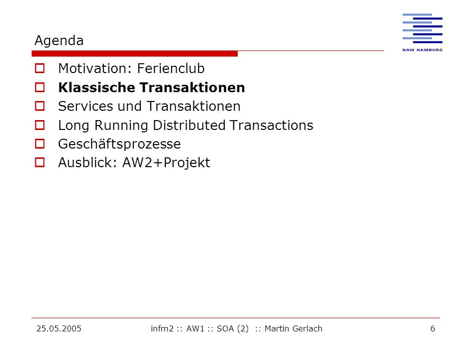 25.05.2005infm2 :: AW1 :: SOA (2) :: Martin Gerlach6 Agenda  Motivation: Ferienclub  Klassische Transaktionen  Services und Transaktionen  Long Running Distributed Transactions  Geschäftsprozesse  Ausblick: AW2+Projekt