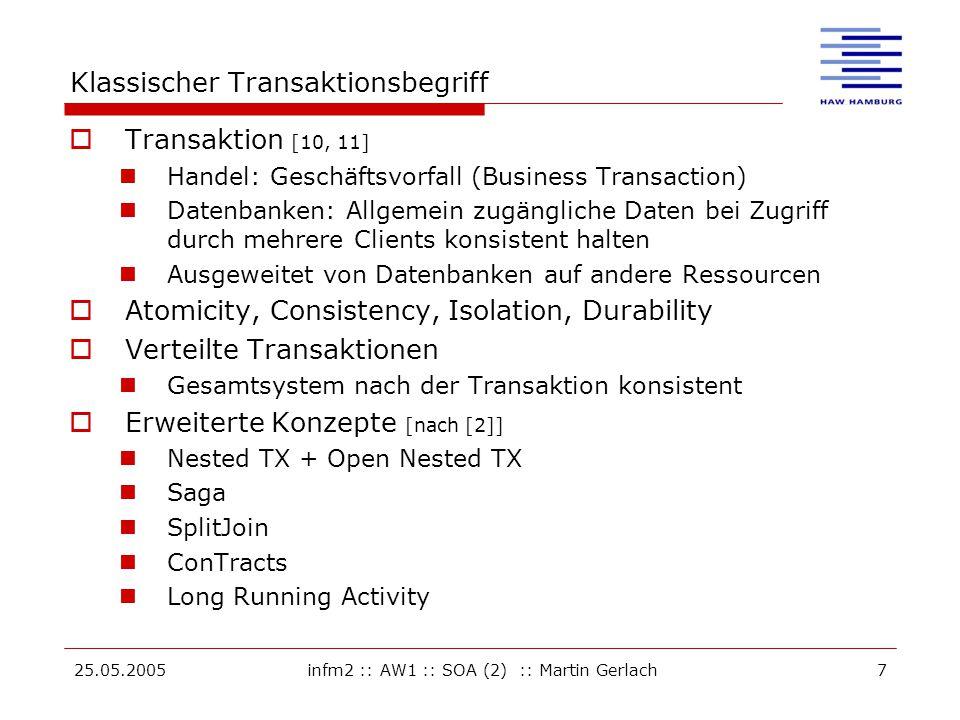 25.05.2005infm2 :: AW1 :: SOA (2) :: Martin Gerlach7 Klassischer Transaktionsbegriff  Transaktion [10, 11] Handel: Geschäftsvorfall (Business Transaction) Datenbanken: Allgemein zugängliche Daten bei Zugriff durch mehrere Clients konsistent halten Ausgeweitet von Datenbanken auf andere Ressourcen  Atomicity, Consistency, Isolation, Durability  Verteilte Transaktionen Gesamtsystem nach der Transaktion konsistent  Erweiterte Konzepte [nach [2]] Nested TX + Open Nested TX Saga SplitJoin ConTracts Long Running Activity