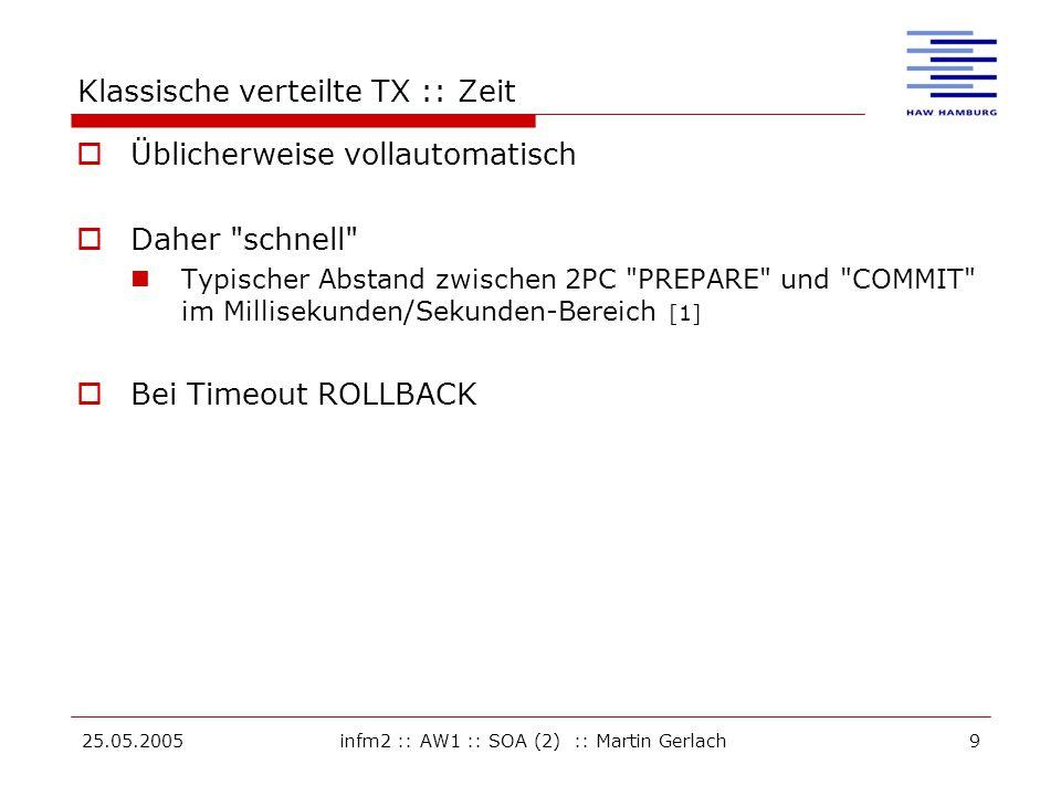 25.05.2005infm2 :: AW1 :: SOA (2) :: Martin Gerlach9 Klassische verteilte TX :: Zeit  Üblicherweise vollautomatisch  Daher schnell Typischer Abstand zwischen 2PC PREPARE und COMMIT im Millisekunden/Sekunden-Bereich [1]  Bei Timeout ROLLBACK