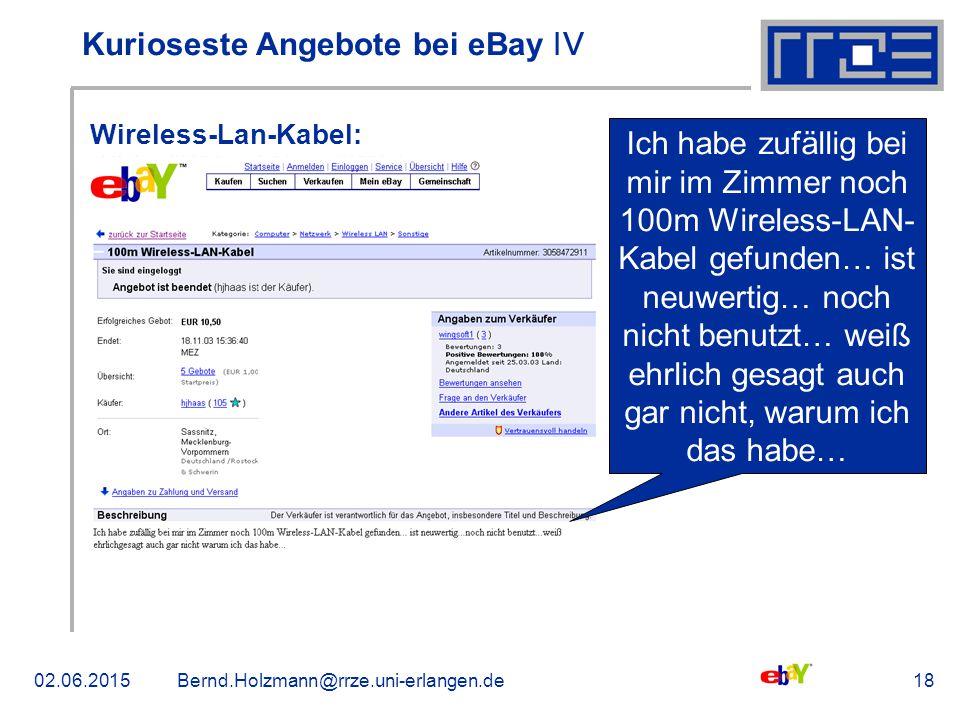 02.06.2015Bernd.Holzmann@rrze.uni-erlangen.de18 Kurioseste Angebote bei eBay ǀV Wireless-Lan-Kabel: Ich habe zufällig bei mir im Zimmer noch 100m Wireless-LAN- Kabel gefunden… ist neuwertig… noch nicht benutzt… weiß ehrlich gesagt auch gar nicht, warum ich das habe…