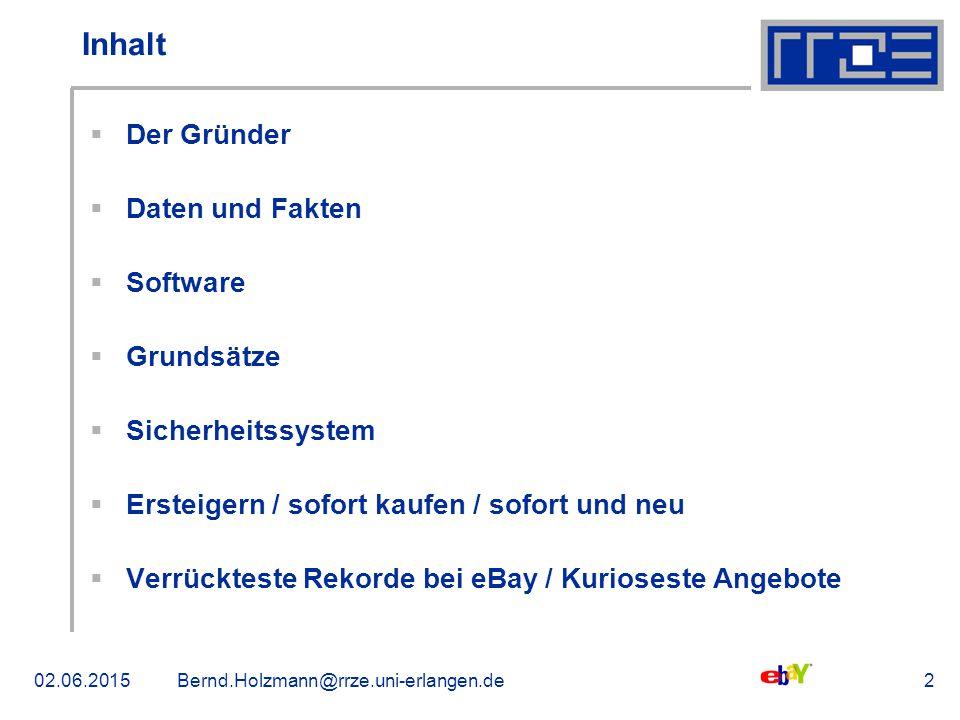 02.06.2015Bernd.Holzmann@rrze.uni-erlangen.de2 Inhalt  Der Gründer  Daten und Fakten  Software  Grundsätze  Sicherheitssystem  Ersteigern / sofort kaufen / sofort und neu  Verrückteste Rekorde bei eBay / Kurioseste Angebote