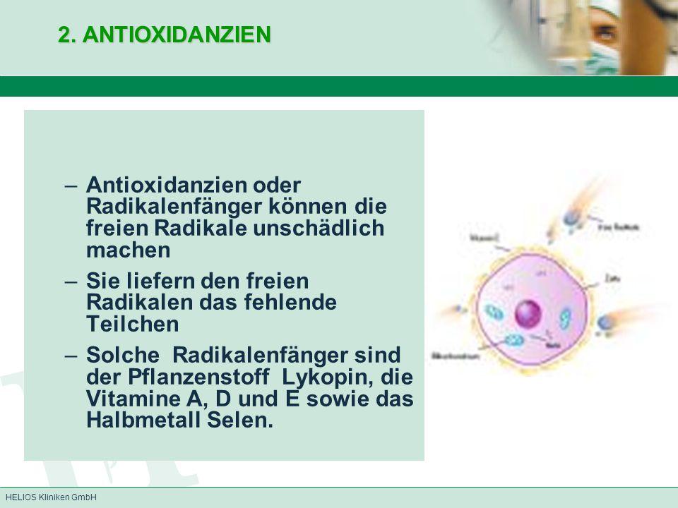 HELIOS Kliniken GmbH 2. ANTIOXIDANZIEN –Antioxidanzien oder Radikalenfänger können die freien Radikale unschädlich machen –Sie liefern den freien Radi