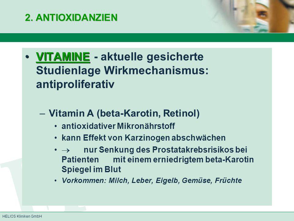HELIOS Kliniken GmbH 2. ANTIOXIDANZIEN VITAMINEVITAMINE - aktuelle gesicherte Studienlage Wirkmechanismus: antiproliferativ –Vitamin A (beta-Karotin,